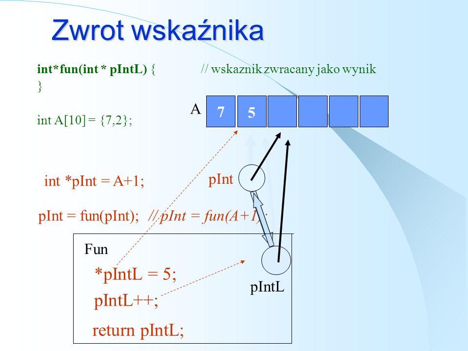Przekazywanie referencji do wskaźnika void fun(int * &refPInt) { // mozliwosc zmiany wskaznika } int A[10] = {2}; Fun A * refPInt = 5; 2 5 refPInt ++; pInt int *pInt = A; refPInt fun(pInt);
