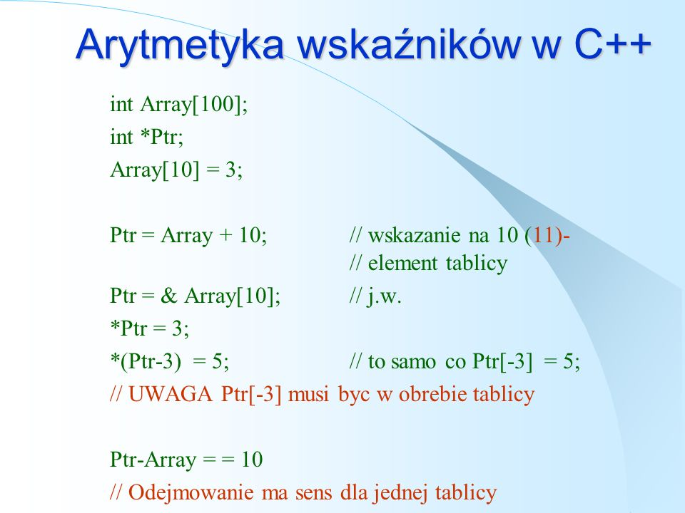 Arytmetyka wskaźników w C++ int Array[100]; int *Ptr; Array[10] = 3; Ptr = Array + 10;// wskazanie na 10 (11)- // element tablicy Ptr = & Array[10];// j.w.