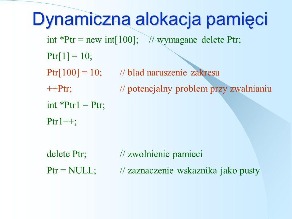 Dynamiczna alokacja pamięci int *Ptr = new int[100]; // wymagane delete Ptr; Ptr[1] = 10; Ptr[100] = 10; // blad naruszenie zakresu ++Ptr;// potencjalny problem przy zwalnianiu int *Ptr1 = Ptr; Ptr1++; delete Ptr;// zwolnienie pamieci Ptr = NULL;// zaznaczenie wskaznika jako pusty