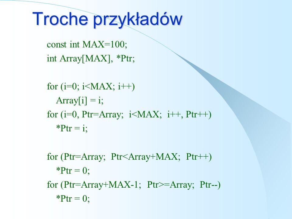 Troche przykładów const int MAX=100; int Array[MAX], *Ptr; for (i=0; i<MAX; i++) Array[i] = i; for (i=0, Ptr=Array; i<MAX; i++, Ptr++) *Ptr = i; for (Ptr=Array; Ptr<Array+MAX; Ptr++) *Ptr = 0; for (Ptr=Array+MAX-1; Ptr>=Array; Ptr--) *Ptr = 0;