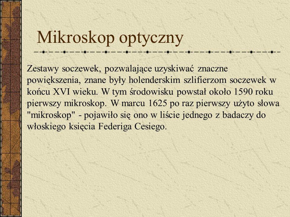 Mikroskop optyczny Zestawy soczewek, pozwalające uzyskiwać znaczne powiększenia, znane były holenderskim szlifierzom soczewek w końcu XVI wieku.