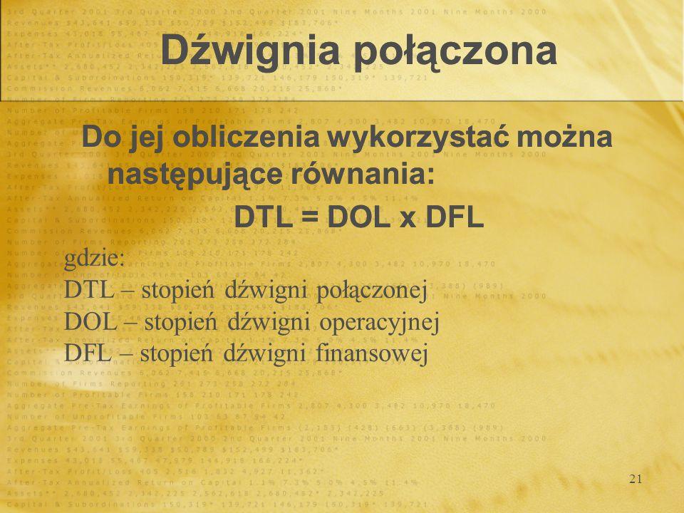 21 Dźwignia połączona Do jej obliczenia wykorzystać można następujące równania: DTL = DOL x DFL Do jej obliczenia wykorzystać można następujące równan