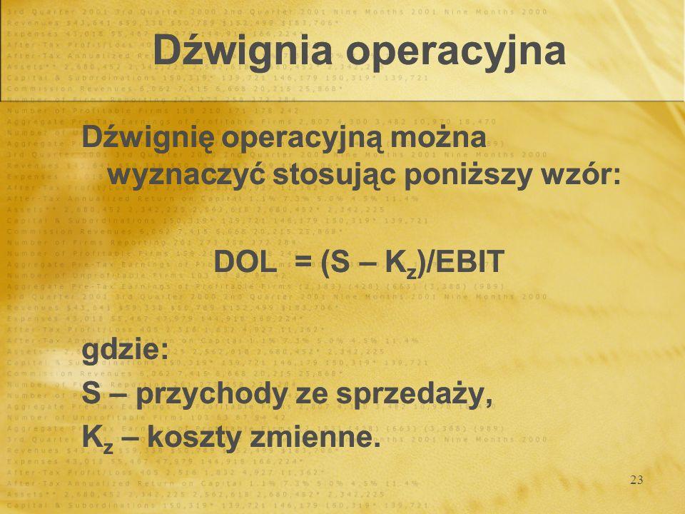 23 Dźwignia operacyjna Dźwignię operacyjną można wyznaczyć stosując poniższy wzór: DOL = (S – K z )/EBIT gdzie: S – przychody ze sprzedaży, K z – kosz