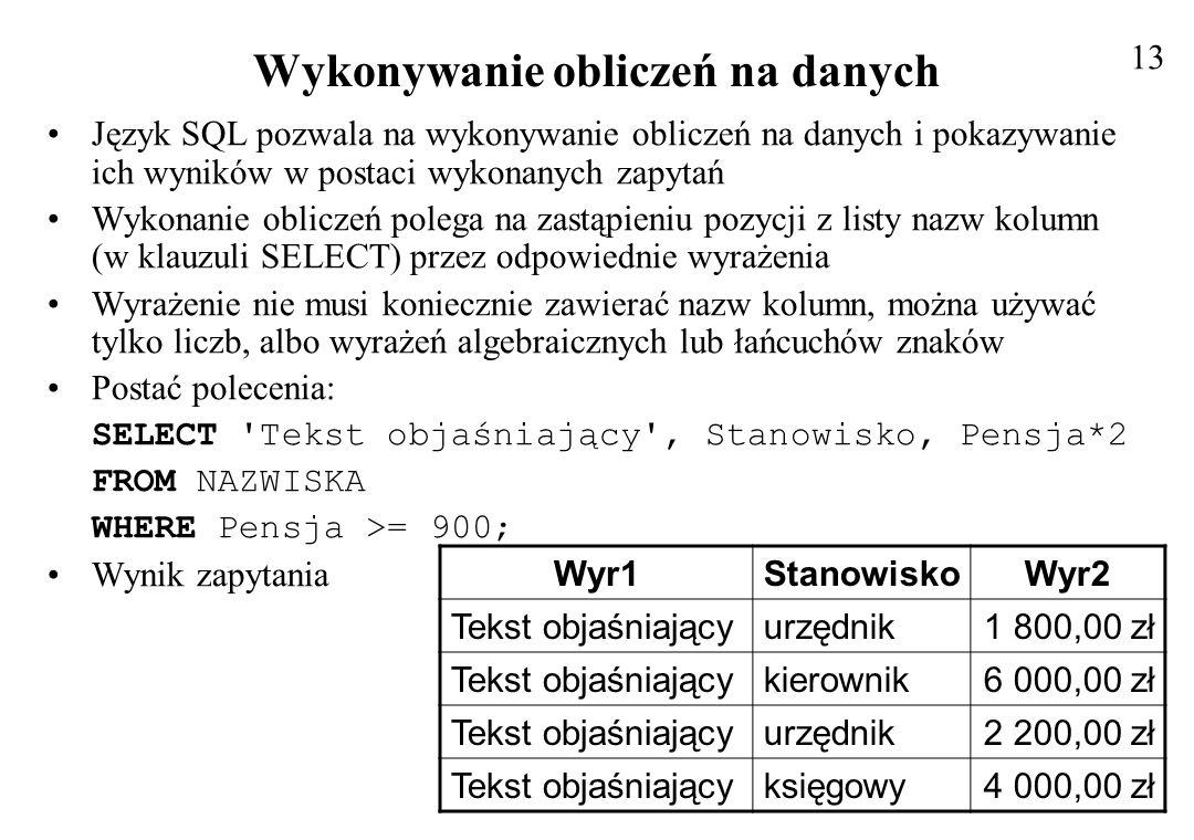 Użycie słowa kluczowego AS W zapytaniu można użyć słowa kluczowego AS, aby przypisać nazwy kolumnom i wyrażeniom (zamiast standardowych Wyr1, Wyr2) Nazwy te poprawiają czytelność danych zwracanych przez zapytanie oraz pozwalają odwołać się do nich przez nazwę Składnia polecenia wygląda następująco: SELECT Tekst objaśniający AS KOMENTARZ, Stanowisko, Pensja*2 AS PODWYŻKA FROM NAZWISKA WHERE Pensja >= 900; Wynik zapytania 14 KOMENTARZStanowiskoPODWYŻKA Tekst objaśniającyurzędnik1 800,00 zł Tekst objaśniającykierownik6 000,00 zł Tekst objaśniającyurzędnik2 200,00 zł Tekst objaśniającyksięgowy4 000,00 zł