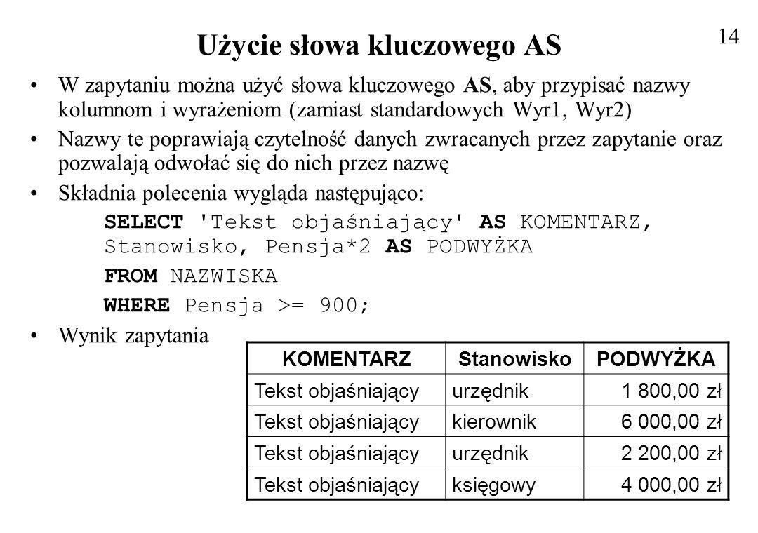 Wykonywanie obliczeń w klauzuli WHERE Podobnie jak można wykonywać obliczenia na danych wybranych z tabeli, można również wykonywać obliczenia w klauzuli WHERE, aby pomóc w filtrowaniu rekordów Przykład polecenia SELECT Tekst objaśniający AS KOMENTARZ, Stanowisko, Pensja*2 AS PODWYŻKA FROM NAZWISKA WHERE Pensja*2 >= 2*900; Jest oczywiste, że wyniki polecenia będą takie same jak poprzednio Cechą charakterystyczną relacyjnych baz danych jest to, że kolejność kolumn i wierszy nie jest istotna - nie są one traktowane sekwencyjnie Można wybierać rekordy z bazy danych w dowolnym porządku Domyślnie pojawiają się w kolejności, w jakiej były wprowadzone Jednak często przeglądając rekordy chcemy tę kolejność określić, np.