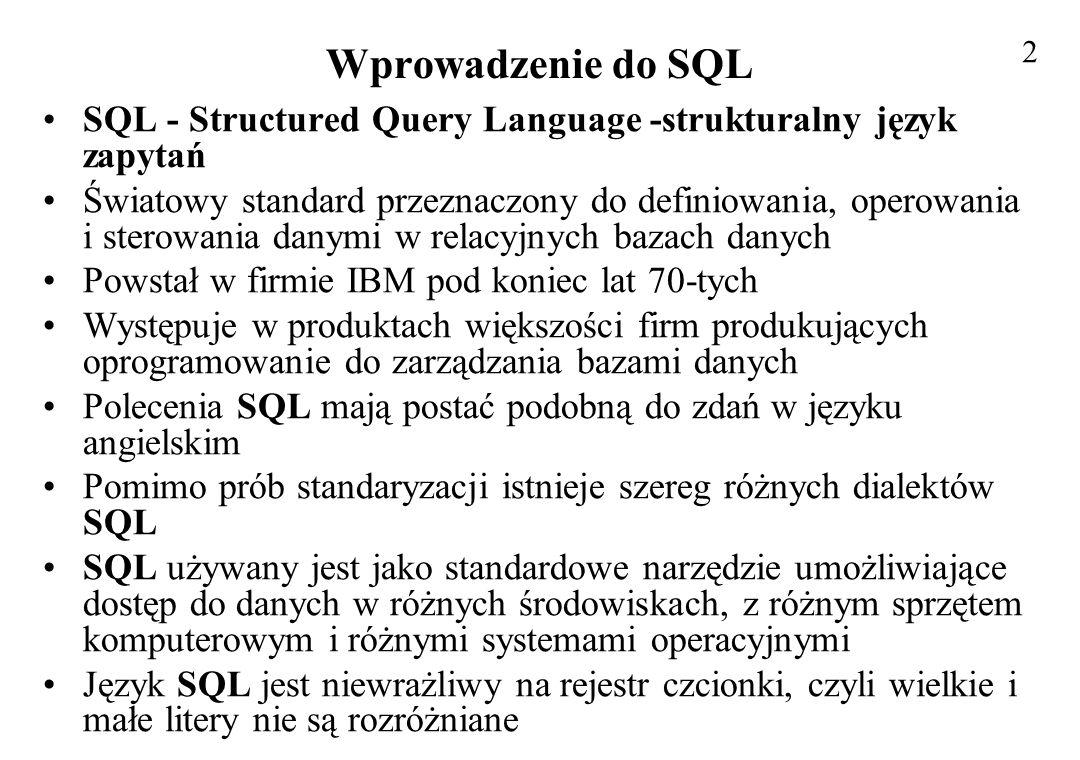 Wprowadzenie do SQL SQL zapewnia obsługę: –zapytań - wyszukiwanie danych w bazie –operowania danymi - wstawianie, modyfikowanie i usuwanie –definiowania danych - dodawanie do bazy danych nowych tabel –sterowania danymi - ochrona przed niepowołanym dostępem Użytkownik określa operacje jakie mają być wykonane nie wnikając w to, jak mają być wykonane Najprostsza postać zapytań w SQL służy do wybierania rekordów pewnej tabeli, które spełniają określony w zapytaniu warunek Taki typ zapytania stanowi odpowiednik operatora selekcji w algebrze relacyjnej Takie najprostsze zapytanie, jak zresztą prawie wszystkie zapytania w tym języku, konstruuje się za pomocą trzech słów kluczowych: SELECT, FROM i WHERE 3