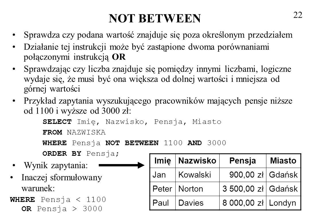 BETWEEN i inne typy danych BETWEEN stosuje się również, żeby sprawdzić czy podana data i czas należą do podanego zakresu BETWEEN można stosować również przy operacjach na łańcuchach, podobnie jak zwykłe operatory porównania Postać zapytania wybierającego pracowników, których nazwiska zaczynają się od liter między D a N: SELECT Imię, Nazwisko, Pensja, Miasto FROM NAZWISKA WHERE Nazwisko BETWEEN D AND N ORDER BY Pensja; Wynik zapytania 23 ImięNazwiskoPensjaMiasto ZenonMiler Gdynia EwaMusiał Gdańsk JanKowalski900,00 złGdańsk MarianMalinowski1 100,00 złGdynia MieczysławDobija3 000,00 złWarszawa PaulDavies8 000,00 złLondyn Jak widać w Accessie 2000 z lewej jest warunek >= a z prawej <