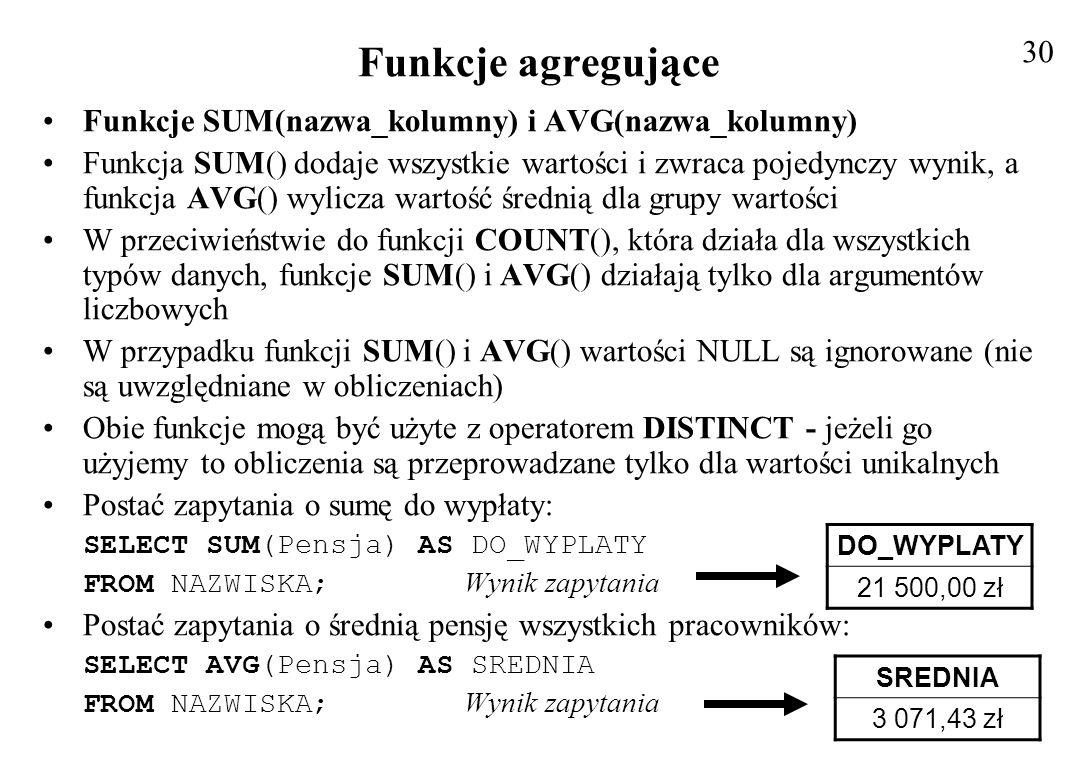 Funkcje agregujące Postać zapytania o średnią dla pracowników pracujących poza Trójmiastem SELECT AVG(Pensja) AS SREDNIA FROM NAZWISKA Wynik zapytania WHERE Miasto NOT IN ( Gdańsk , Sopot , Gdynia ); Funkcje MIN(nazwa_kolumny) i MAX(nazwa_kolumny) Służą do znajdowania wartości najmniejszej i największej w zbiorze wartości Obie funkcje mogą być użyte dla różnych typów danych Funkcja MAX() znajduje największy łańcuch danych (zgodnie z regułami porównywania łańcuchów) najnowszą datę (lub najodleglejszą w przyszłości) oraz największą liczbę w zestawieniu Funkcja MIN() znajduje odpowiednio wartości najmniejsze Wartość NULL traktowana jest jako nieokreślona i nie można jej porównywać z innymi (wartości te są ignorowane) Zarówno funkcja MAX jak i MIN mogą być stosowane z operatorem DISTINCT, ale nie ma to większego znaczenia, gdyż zwracają i tak tylko jedną wartość z zestawienia 31 SREDNIA 5 500,00 zł