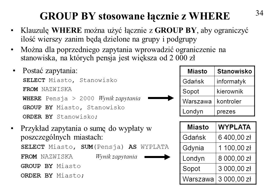 Filtrowanie wyników zapytań z użyciem HAVING Język SQL dostarcza jeszcze jedną metodę filtrowania wyników zapytania w połączeniu z klauzulą GROUP BY Klauzula WHERE filtruje wyniki zapytania zanim są one grupowane, natomiast klauzula HAVING filtruje wyniki po wykonaniu grupowania Wyrażenia zawarte w tej klauzuli wykonywane są na całych grupach, a nie na pojedynczych rekordach Postać polecenia – wybrającego te miasta, dla których suma wypłat jest wyższa od 3 000 zł SELECT Miasto, SUM(Pensja) AS SUMA FROM NAZWISKA GROUP BY Miasto Wynik zapytania HAVING SUM(Pensja) > 3000; Funkcje agregujące są użyte w dwóch miejscach, w klauzuli SELECT oraz HAVING W HAVING musi się znajdować takie samo wyrażenie jak na liście klauzuli SELECT 35 MiastoSUMA Gdańsk6 400,00 zł Londyn8 000,00 zł