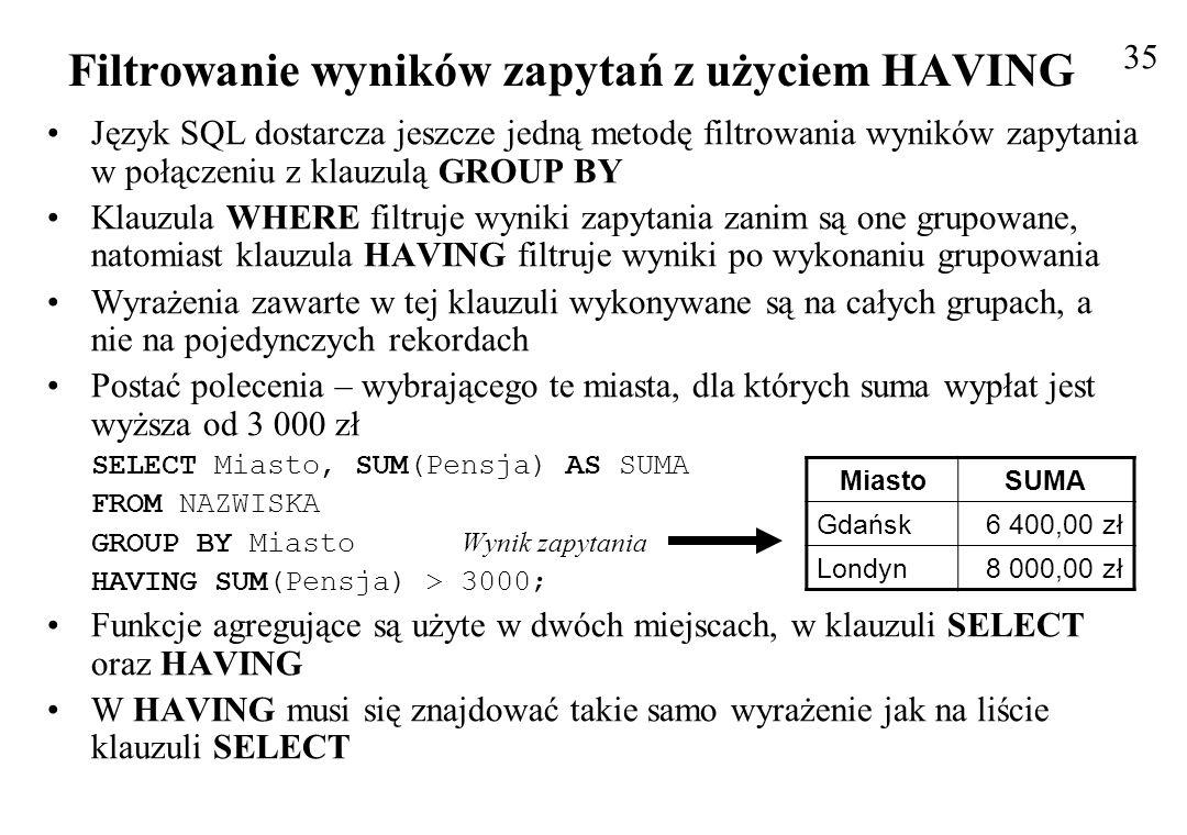 Nazwy kolumn, które nie pojawiają się na liście klauzuli SELECT, nie mogą być w ogóle użyte w klauzuli GROUP BY Klauzula HAVING pojawia się przed ORDER BY ale za GROUP BY W obrębie klauzuli HAVING, można używać złożonych wyrażeń Jedyne ograniczenie polega na tym, że wszystkie wyrażenia w części HAVING muszą mieć swój odpowiednik na liście klauzuli SELECT HAVING i WHERE mogą być stosowane w jednym zapytaniu Wynikiem poniższego zapytania będzie lista stanowisk, na których zatrudnionych jest więcej niż jedna osoba, wraz z podaniem średniej pensji dla danego stanowiska SELECT Stanowisko, COUNT(Stanowisko), AVG(Pensja) FROM NAZWISKA Wy nik zapytania GROUP BY Stanowisko HAVING COUNT(Stanowisko) > 1; 36 Filtrowanie wyników zapytań z użyciem HAVING StanowiskoExpr1001Expr1002 stażysta2 urzędnik21 000,00 zł