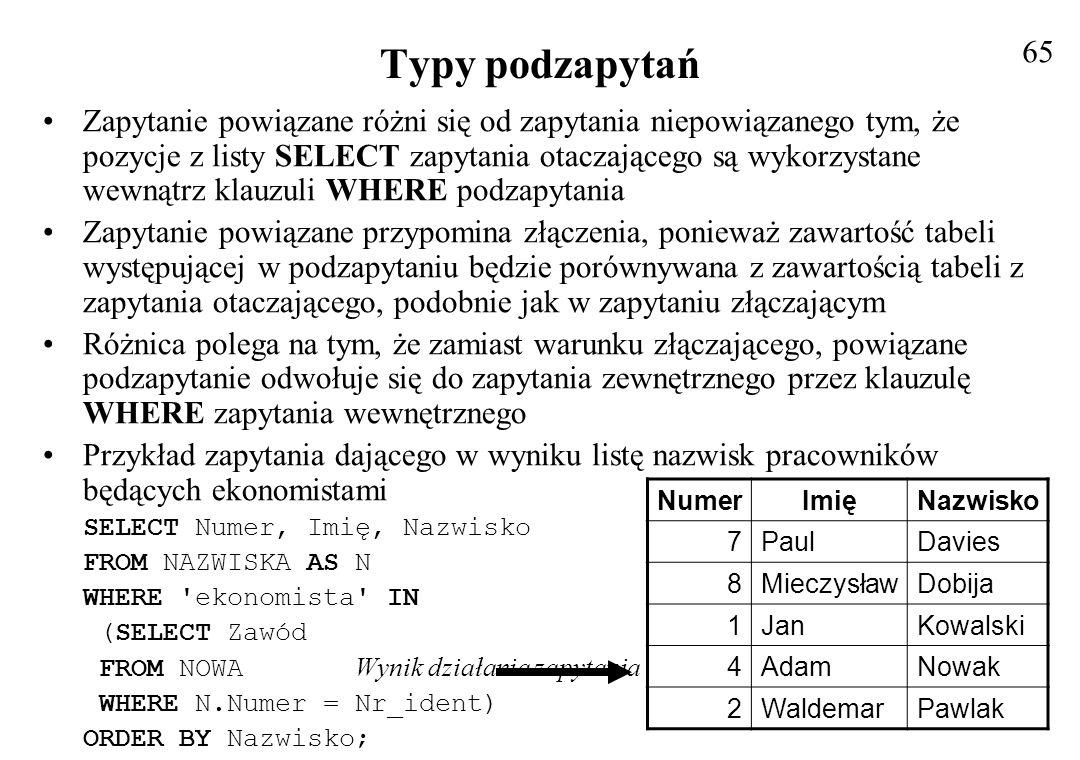 Typy podzapytań Przedstawione zapytanie przetwarza każdy wiersz z tabeli NAZWISKA w sposób następujący: –odczytywana jest zawartość wiersza, –wykonuje się podzapytanie, a wartości z aktualnie wybranego wiersza zapytania otaczającego są wykorzystywane w klauzuli WHERE, podzapytania –wyniki podzapytania są przekazywane do klauzuli WHERE zapytania otaczajacego, –w przypadku, gdy wyrażenie logiczne w warunku klauzuli WHERE ma wartość prawda, wiersz jest pobierany do zestawienia wynikowego, a w przeciwnym przypadku pomijany, Aby uzyskać taki sam wynik można zapytanie sformułować inaczej, jak ilustruje to kolejny przykład: SELECT Numer, Imię, Nazwisko FROM NAZWISKA AS N, NOWA AS P WHERE P.Zawód = ekonomista AND N.Numer = P.Nr_ident ORDER BY N.Nazwisko 66