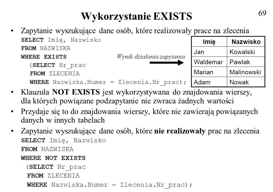 Wykorzystanie EXISTS Zapytanie wyszukujące dane osób, które realizowały prace na zlecenia SELECT Imię, Nazwisko FROM NAZWISKA WHERE EXISTS Wynik dział
