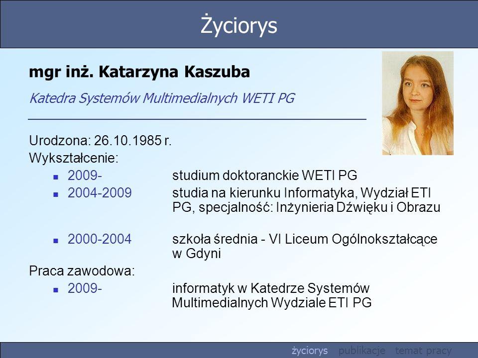 mgr inż. Katarzyna Kaszuba Katedra Systemów Multimedialnych WETI PG Urodzona: 26.10.1985 r. Wykształcenie: 2009-studium doktoranckie WETI PG 2004-2009