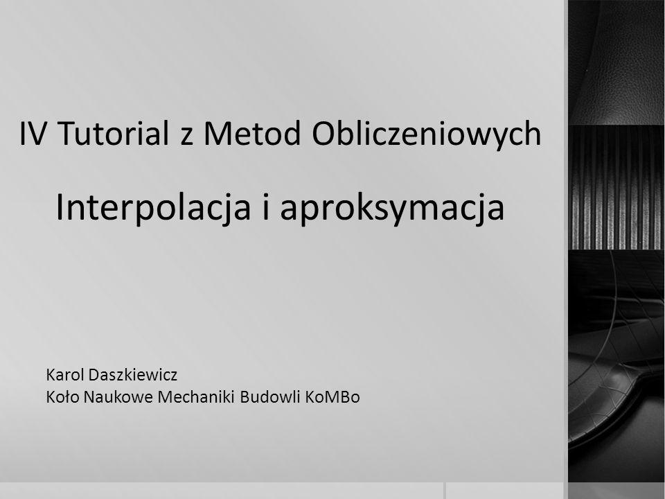 IV Tutorial z Metod Obliczeniowych Interpolacja i aproksymacja Karol Daszkiewicz Koło Naukowe Mechaniki Budowli KoMBo