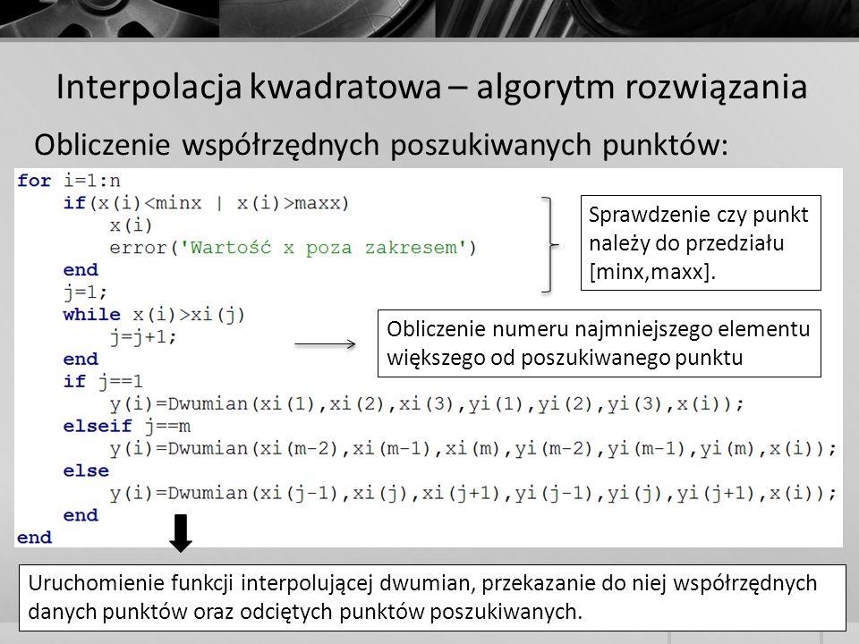 Interpolacja kwadratowa – algorytm rozwiązania Obliczenie współrzędnych poszukiwanych punktów: Sprawdzenie czy punkt należy do przedziału [minx,maxx].