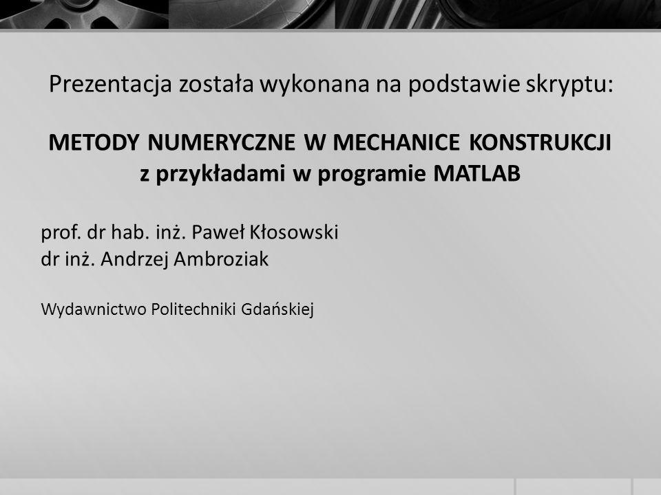 Prezentacja została wykonana na podstawie skryptu: METODY NUMERYCZNE W MECHANICE KONSTRUKCJI z przykładami w programie MATLAB prof. dr hab. inż. Paweł