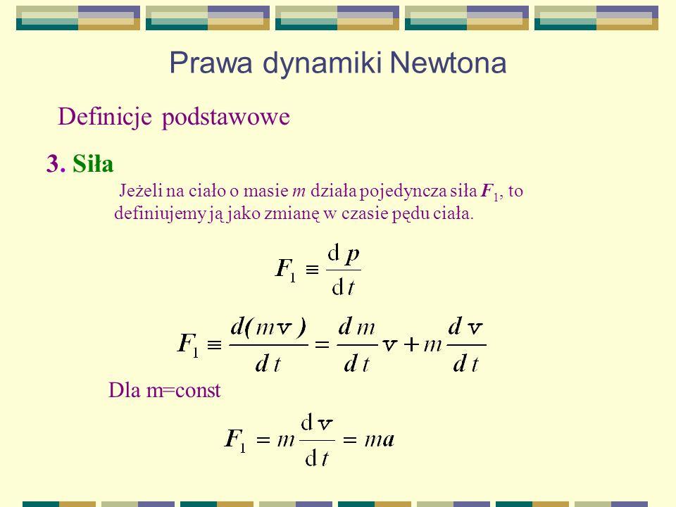 Prawa dynamiki Newtona Definicje podstawowe 3. Siła Jeżeli na ciało o masie m działa pojedyncza siła F 1, to definiujemy ją jako zmianę w czasie pędu