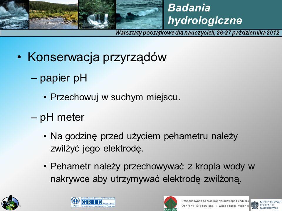 Warsztaty początkowe dla nauczycieli, 26-27 października 2012 Badania hydrologiczne Konserwacja przyrządów –papier pH Przechowuj w suchym miejscu. –pH