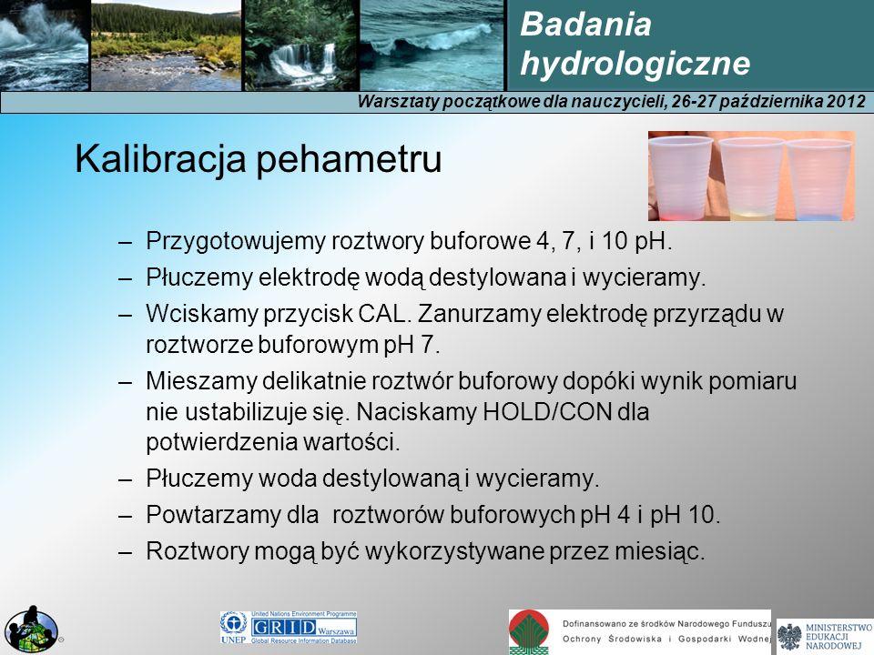 Warsztaty początkowe dla nauczycieli, 26-27 października 2012 Badania hydrologiczne Kalibracja pehametru –Przygotowujemy roztwory buforowe 4, 7, i 10