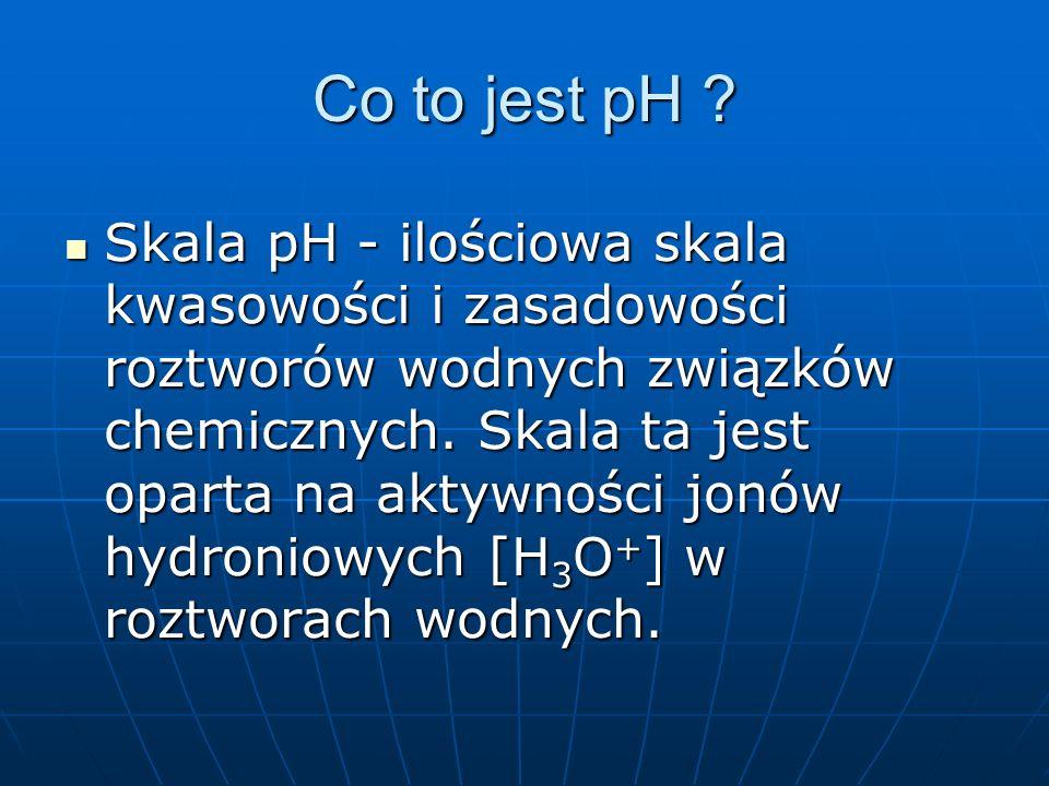 Co to jest pH ? Skala pH - ilościowa skala kwasowości i zasadowości roztworów wodnych związków chemicznych. Skala ta jest oparta na aktywności jonów h