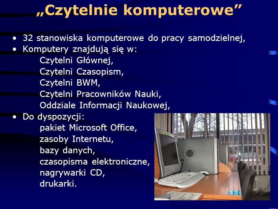 Czytelnie komputerowe 32 stanowiska komputerowe do pracy samodzielnej, Komputery znajdują się w: Czytelni Głównej, Czytelni Czasopism, Czytelni BWM, Czytelni Pracowników Nauki, Oddziale Informacji Naukowej, Do dyspozycji: pakiet Microsoft Office, zasoby Internetu, bazy danych, czasopisma elektroniczne, nagrywarki CD, drukarki.