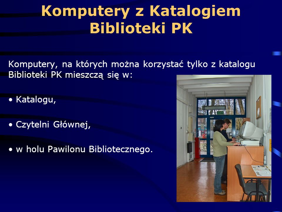 Komputery, na których można korzystać tylko z katalogu Biblioteki PK mieszczą się w: Katalogu, Czytelni Głównej, w holu Pawilonu Bibliotecznego. Kompu