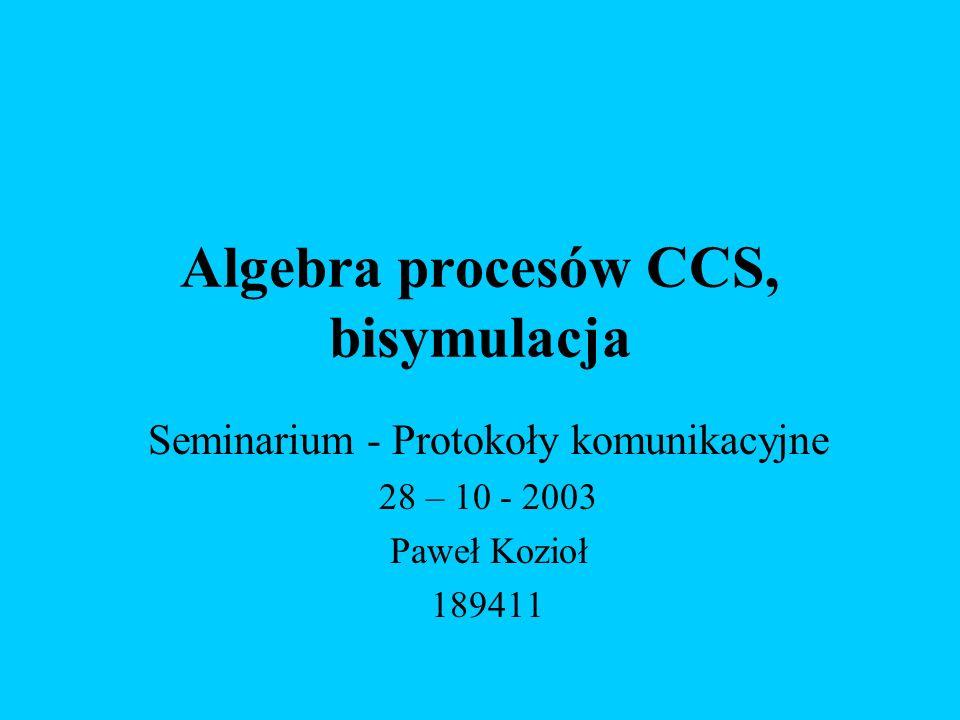 Algebra procesów CCS, bisymulacja Seminarium - Protokoły komunikacyjne 28 – 10 - 2003 Paweł Kozioł 189411