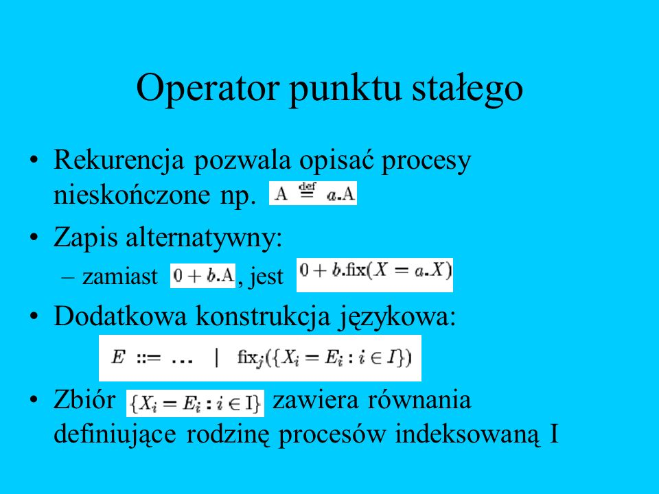 Operator punktu stałego Rekurencja pozwala opisać procesy nieskończone np. Zapis alternatywny: –zamiast, jest Dodatkowa konstrukcja językowa: Zbiór za