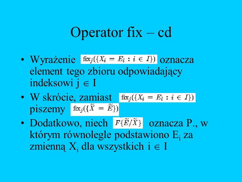 Operator fix – cd Wyrażenie oznacza element tego zbioru odpowiadający indeksowi j I W skrócie, zamiast piszemy Dodatkowo, niech oznacza P., w którym r