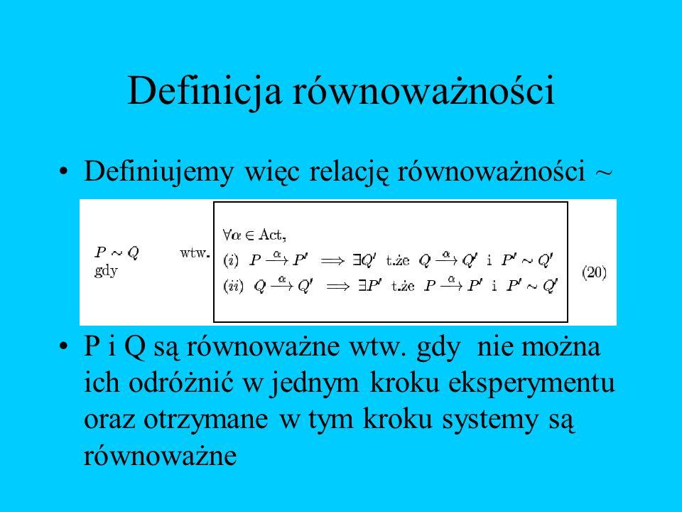 Definicja równoważności Definiujemy więc relację równoważności ~ P i Q są równoważne wtw. gdy nie można ich odróżnić w jednym kroku eksperymentu oraz