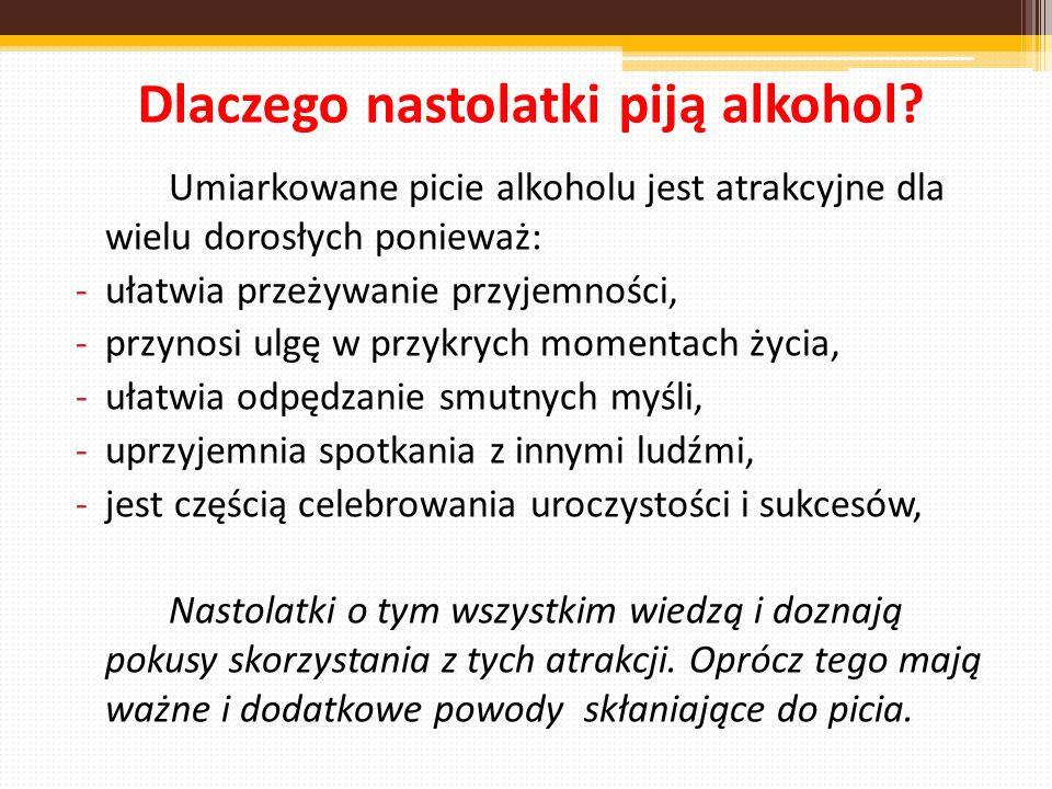 Dlaczego nastolatki piją alkohol? Umiarkowane picie alkoholu jest atrakcyjne dla wielu dorosłych ponieważ: -ułatwia przeżywanie przyjemności, -przynos