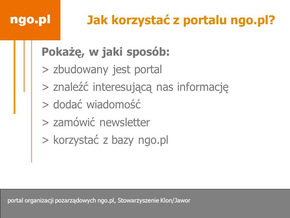 Jak korzystać z portalu ngo.pl? Pokażę, w jaki sposób: > zbudowany jest portal > znaleźć interesującą nas informację > dodać wiadomość > zamówić newsl
