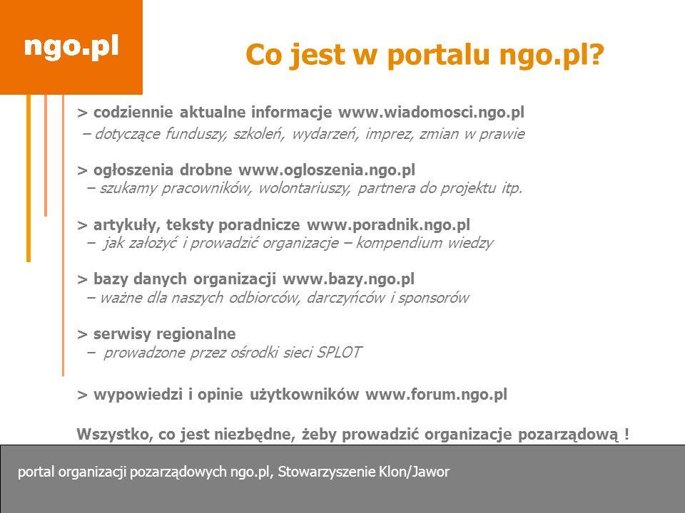 Co jest w portalu ngo.pl? > codziennie aktualne informacje www.wiadomosci.ngo.pl – dotyczące funduszy, szkoleń, wydarzeń, imprez, zmian w prawie > ogł