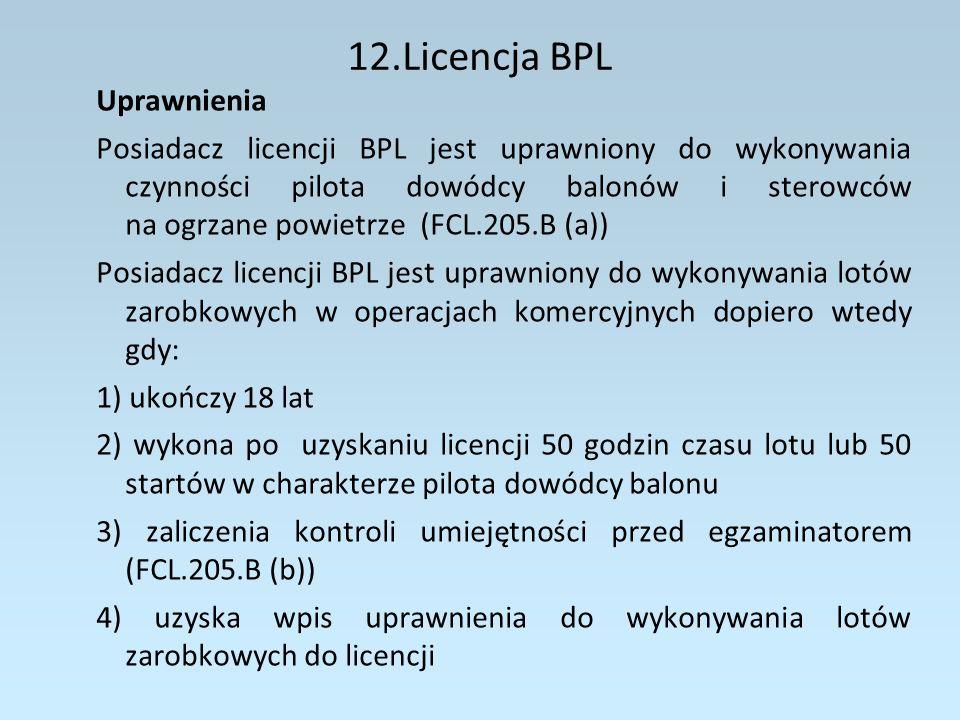 12.Licencja BPL Uprawnienia Posiadacz licencji BPL z uprawnieniami instruktora może wykonywać czynności określone powyżej oraz otrzymywać wynagrodzenie za (FCL.205.B (c)): 1) prowadzenie szkolenia w locie do licencji LAPL(B) lub BPL 2) prowadzenie egzaminów praktycznych i kontroli umiejętności jeśli posiada upoważnienie egzaminatora 3) korzystanie z uprawnień wpisanych do licencji