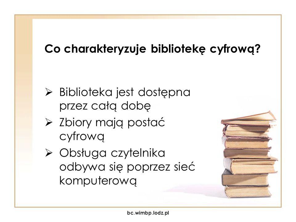 Co charakteryzuje bibliotekę cyfrową? Biblioteka jest dostępna przez całą dobę Zbiory mają postać cyfrową Obsługa czytelnika odbywa się poprzez sieć k