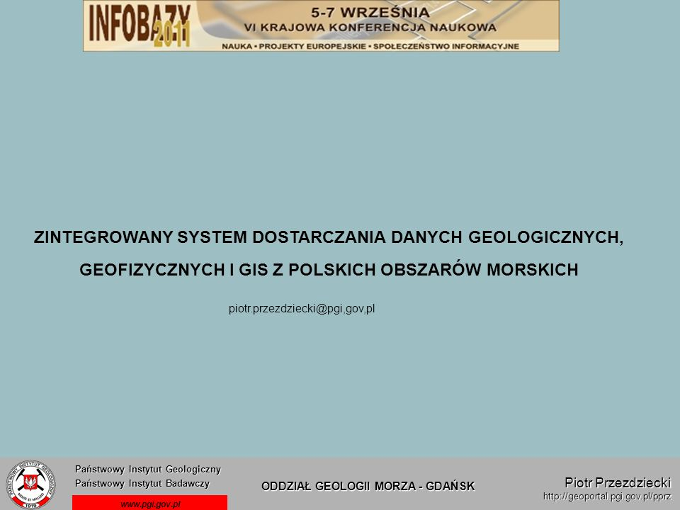 Państwowy Instytut Geologiczny Państwowy Instytut Badawczy Państwowy Instytut Geologiczny Państwowy Instytut Badawczy ODDZIAŁ GEOLOGII MORZA - GDAŃSK www.pgi.gov.pl Piotr Przezdziecki http://geoportal.pgi.gov.pl/pprz Punkty zwrotne tworzenia systemu informacji w OGM PIG-PIB 1985 – początek gromadzenia przez OGM danych w wersji numerycznej (dane gromadzone w ośrodku obliczeniowym Geofizyki – Toruń, na komputerach typu Mainframe) 1993 – OGM przejmuje dane w postaci plików tekstowych i przenosi na komputer typu PC (przeniesienie danych do struktur DBF, pierwszy program obsługi pod DOS) 1995 – powstaje system powiązanych baz danych geologicznych NEPTUN (tematyczne bazy powiązane wspólnym programem obsługi) 1997 – początek tworzenia bazy GEOECHO (baza interpretacji materiałów geofizycznych w postaci wektorowej) 2000 – utworzenie interfejsu baz danych NEPTUN i GEOECHO dostępnych poprzez sieć (posadowienie danych na serwerze dostęp z wybranych stanowisk) 2007 – rozpoczęcie tworzenia banku rastrowych kopii archiwalnych rejestracji geofizycznych (rozszerzenie banku GEOECHO o rejestracje) 2009 – generalna modyfikacja struktury baz danych, (przeniesienie baz na platformę ORACLE, utworzenie dostępu do danych poprzez przeglądarkę) 2010 – uruchomienie w sieci lokalnej OGM systemu POSEJDON (zintegrowanego systemu dostępu do morskich danych geologicznych, geofizycznych i GIS) Od 2007 roku trwa proces integracji baz OGM z CBDG i zapewnienia dostępu do danych poprzez INTERNET