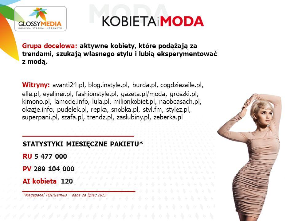 *Megapanel PBI/Gemius – dane za lipiec 2013 STATYSTYKI MIESIĘCZNE PAKIETU* RU 5 477 000 PV 289 104 000 AI kobieta 120 Grupa docelowa: aktywne kobiety, które podążają za trendami, szukają własnego stylu i lubią eksperymentować z modą.