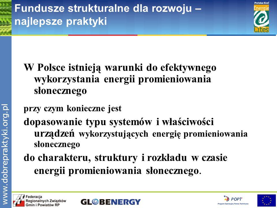 www.pnec.org.pl Polska Sieć www.dobrepraktyki.org.pl Fundusze strukturalne dla rozwoju – najlepsze praktyki Warunki nasłonecznienia w Polsce Roczne całkowite napromieniowanie: 950-1150 kWh/m 2 Średnie usłonecznienie- liczba godzin słonecznych – 1600/ rok Nierównomierny rozkład napromieniowania w cyklu rocznym 80% rocznego napromieniowania- od początku kwietnia do końca września Nierównomierny rozkład napromieniowania w cyklu dziennym Struktura promieniowania słonecznego znaczny udział promieniowania rozproszonego w promieniowaniu całkowitym średni roczny udział promieniowania rozproszonego - 54% w miesiącach zimowych - od 65 do 78%
