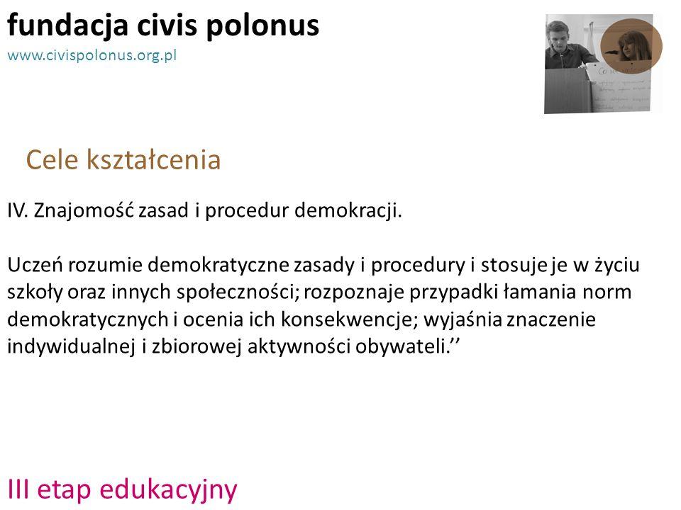 III etap edukacyjny Cele kształcenia fundacja civis polonus www.civispolonus.org.pl IV. Znajomość zasad i procedur demokracji. Uczeń rozumie demokraty