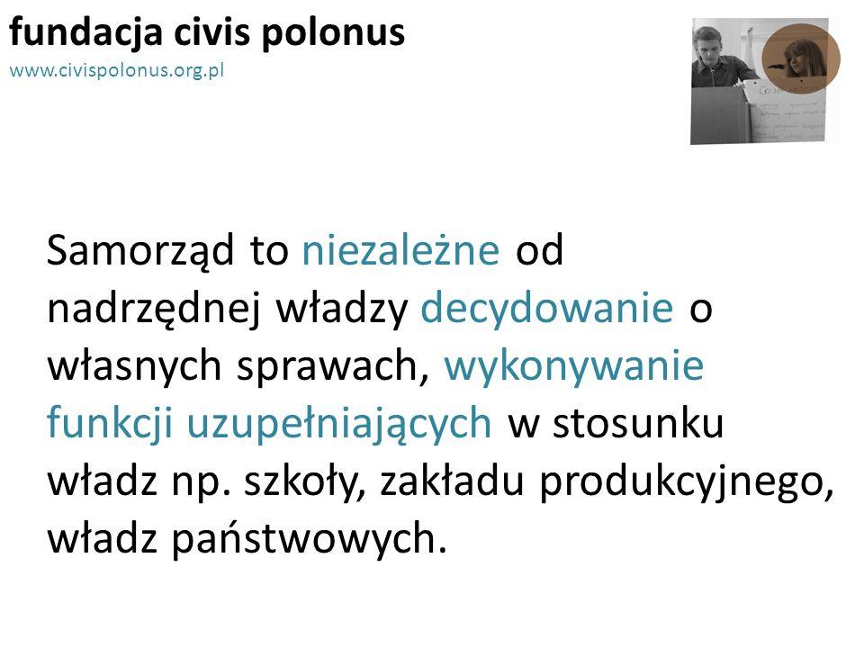 fundacja civis polonus www.civispolonus.org.pl Samorząd to niezależne od nadrzędnej władzy decydowanie o własnych sprawach, wykonywanie funkcji uzupeł