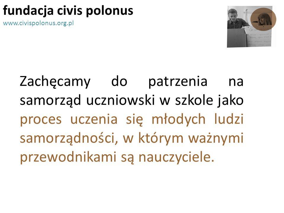fundacja civis polonus www.civispolonus.org.pl Zachęcamy do patrzenia na samorząd uczniowski w szkole jako proces uczenia się młodych ludzi samorządno