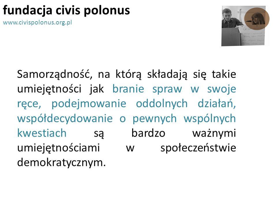 fundacja civis polonus www.civispolonus.org.pl Samorządność, na którą składają się takie umiejętności jak branie spraw w swoje ręce, podejmowanie oddo