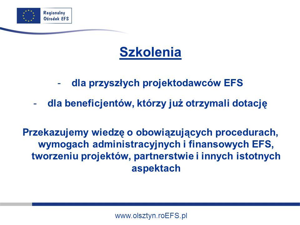 www.olsztyn.roEFS.pl Szkolenia - dla przyszłych projektodawców EFS - dla beneficjentów, którzy już otrzymali dotację Przekazujemy wiedzę o obowiązując