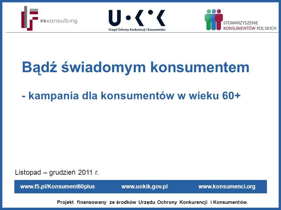 www.f5.pl/Konsument60plus www.uokik.gov.pl www.konsumenci.org Projekt finansowany ze środków Urzędu Ochrony Konkurencji i Konsumentów. Bądź świadomym