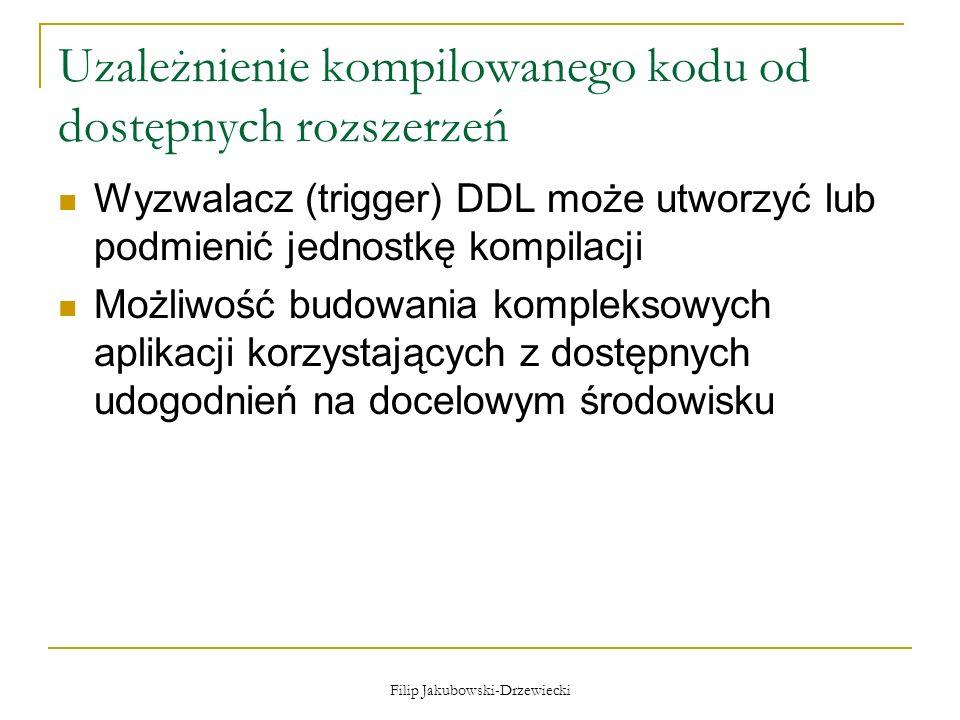 Filip Jakubowski-Drzewiecki Uzależnienie kompilowanego kodu od dostępnych rozszerzeń Wyzwalacz (trigger) DDL może utworzyć lub podmienić jednostkę kom