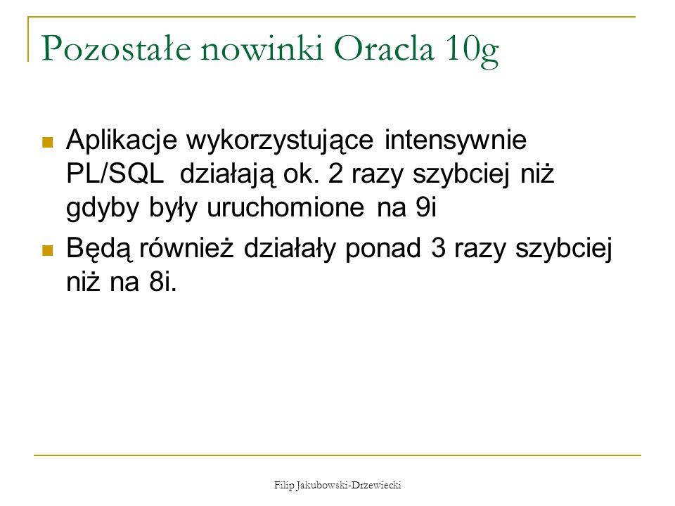 Filip Jakubowski-Drzewiecki Pozostałe nowinki Oracla 10g Aplikacje wykorzystujące intensywnie PL/SQL działają ok. 2 razy szybciej niż gdyby były uruch