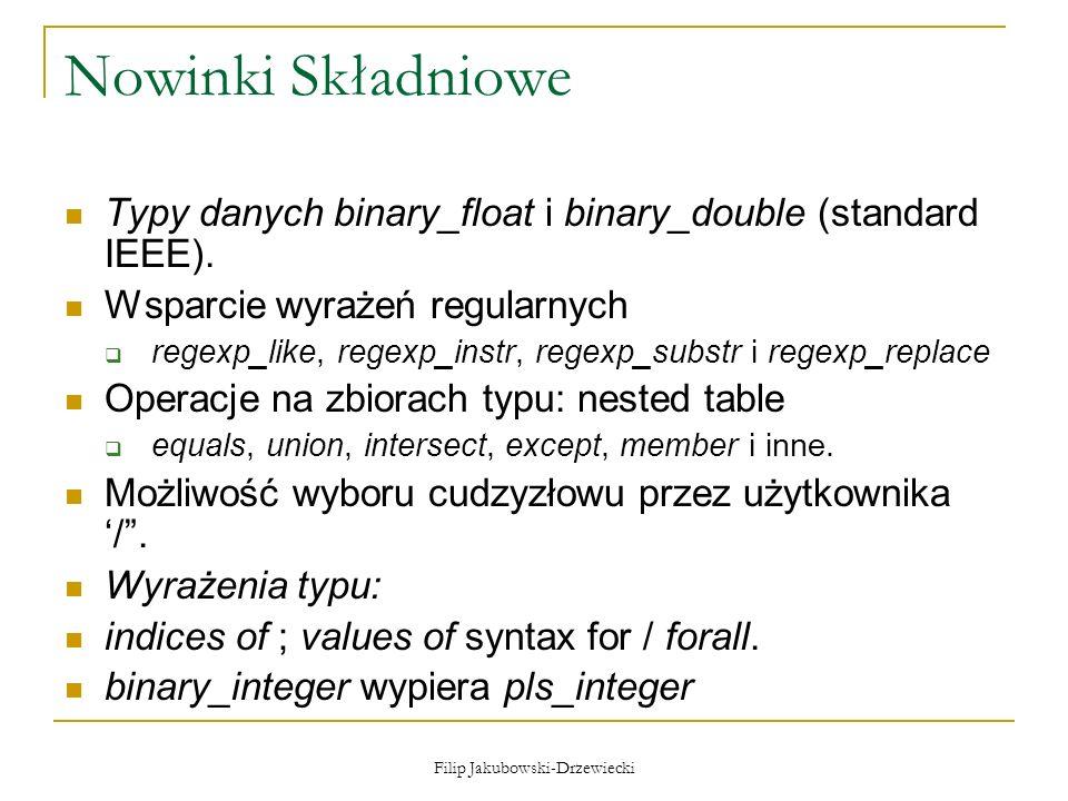 Filip Jakubowski-Drzewiecki Nowinki Składniowe Typy danych binary_float i binary_double (standard IEEE). Wsparcie wyrażeń regularnych regexp_like, reg