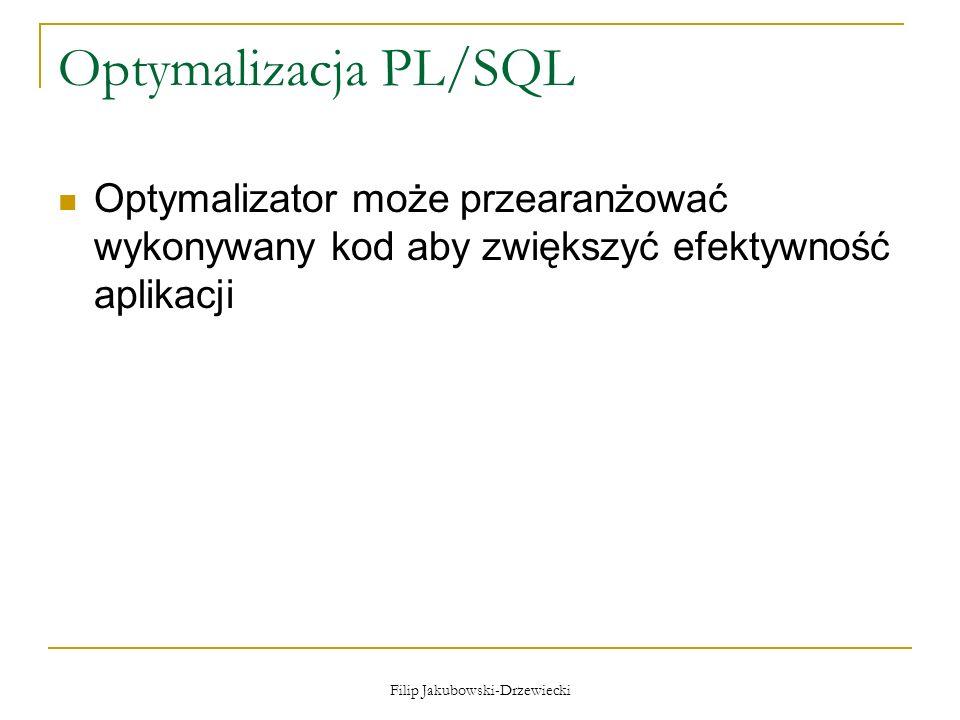 Filip Jakubowski-Drzewiecki Optymalizacja PL/SQL Optymalizator może przearanżować wykonywany kod aby zwiększyć efektywność aplikacji