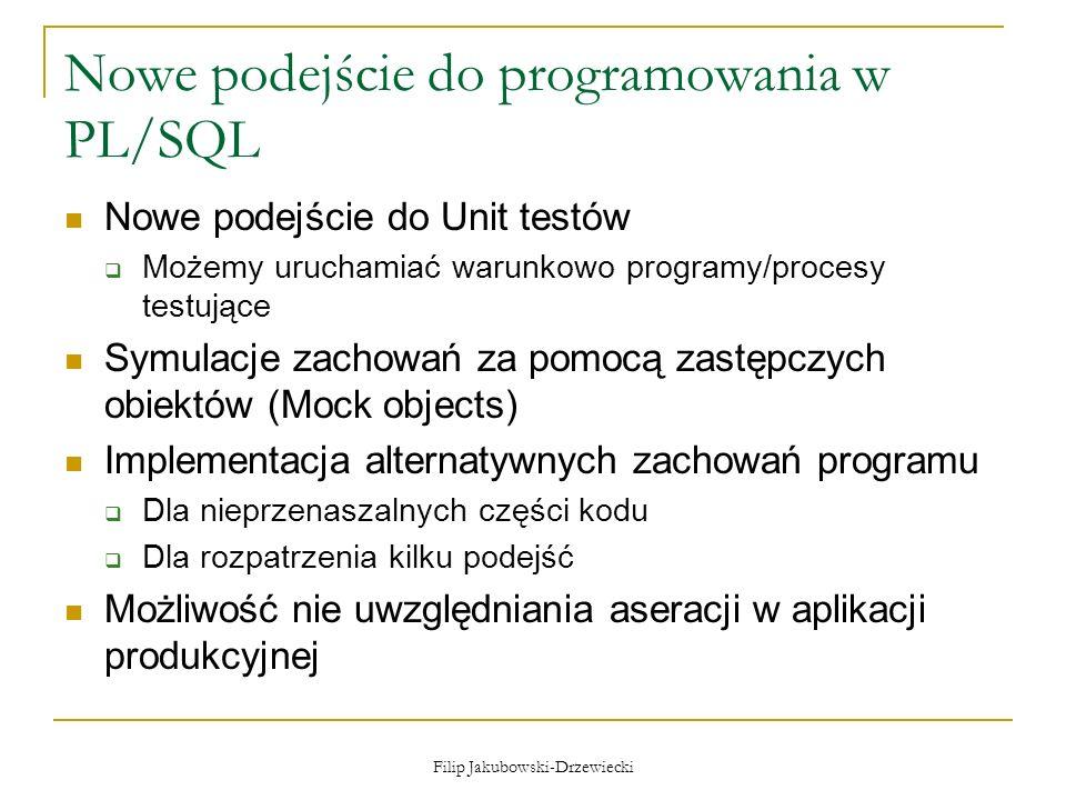 Filip Jakubowski-Drzewiecki Nowe podejście do programowania w PL/SQL Nowe podejście do Unit testów Możemy uruchamiać warunkowo programy/procesy testuj