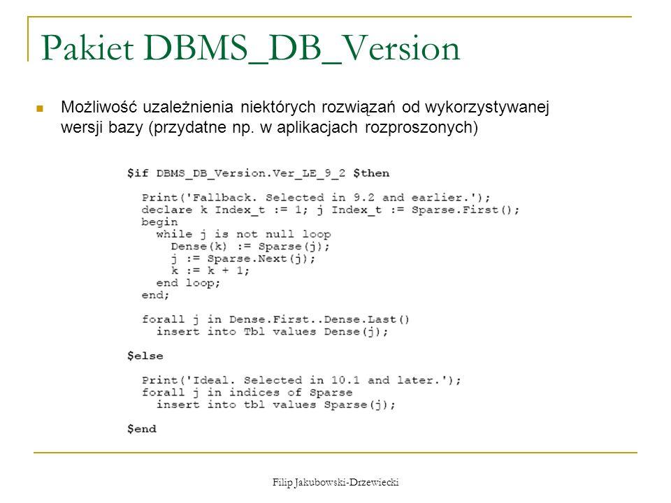 Filip Jakubowski-Drzewiecki Pakiet DBMS_DB_Version Możliwość uzależnienia niektórych rozwiązań od wykorzystywanej wersji bazy (przydatne np. w aplikac